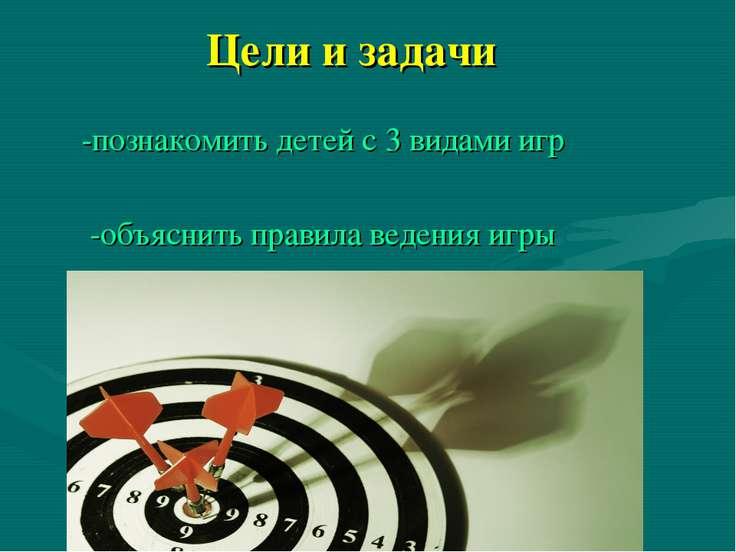 Цели и задачи -познакомить детей с 3 видами игр -объяснить правила ведения игры
