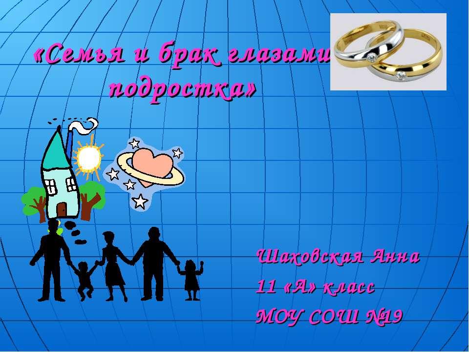 «Семья и брак глазами подростка» Шаховская Анна 11 «А» класс МОУ СОШ №19