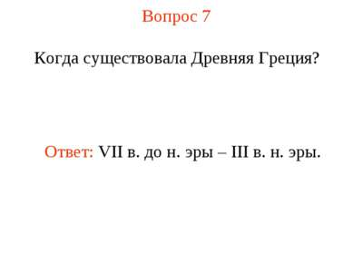 Вопрос 7 Когда существовала Древняя Греция? Ответ: VII в. до н. эры – III в. ...