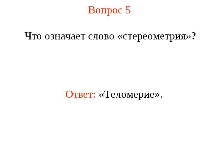 Вопрос 5 Что означает слово «стереометрия»? Ответ: «Теломерие».