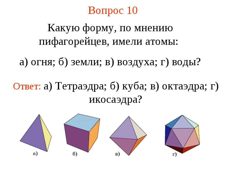 Вопрос 10 Какую форму, по мнению пифагорейцев, имели атомы: а) огня; б) земли...