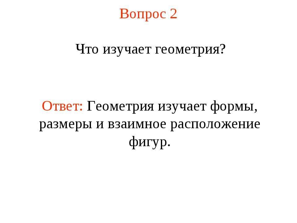 Вопрос 2 Что изучает геометрия? Ответ: Геометрия изучает формы, размеры и вза...