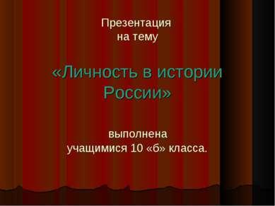 Презентация на тему «Личность в истории России» выполнена учащимися 10 «б» кл...