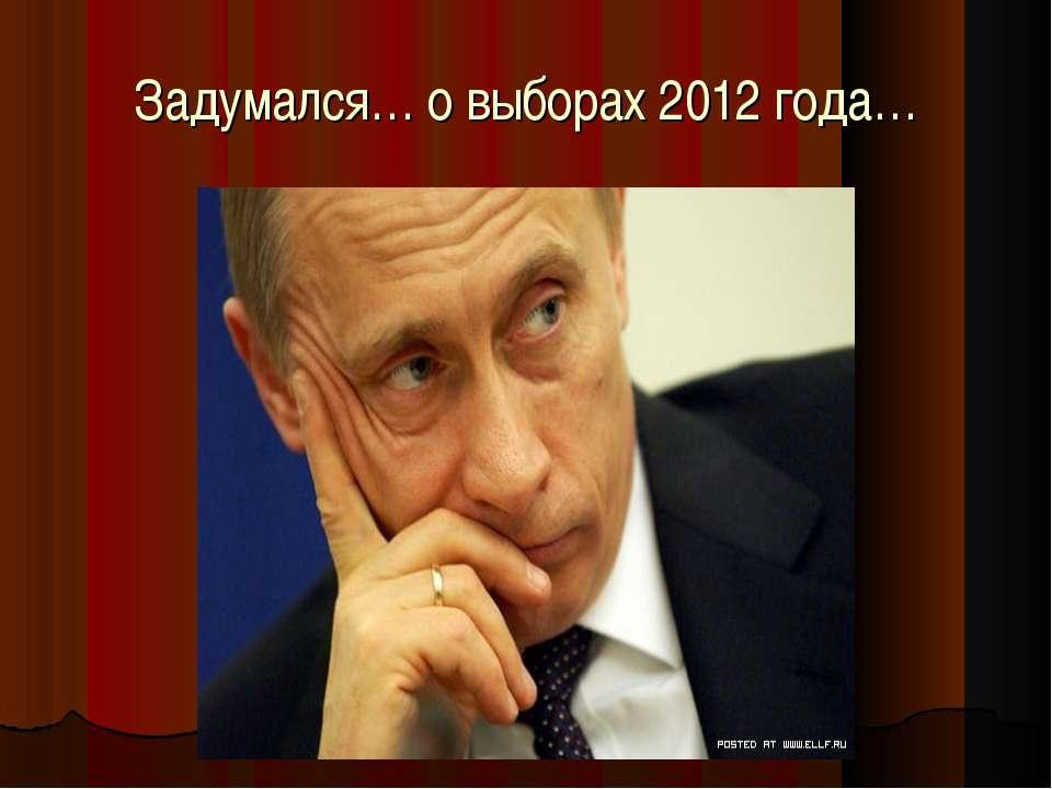 Задумался… о выборах 2012 года…