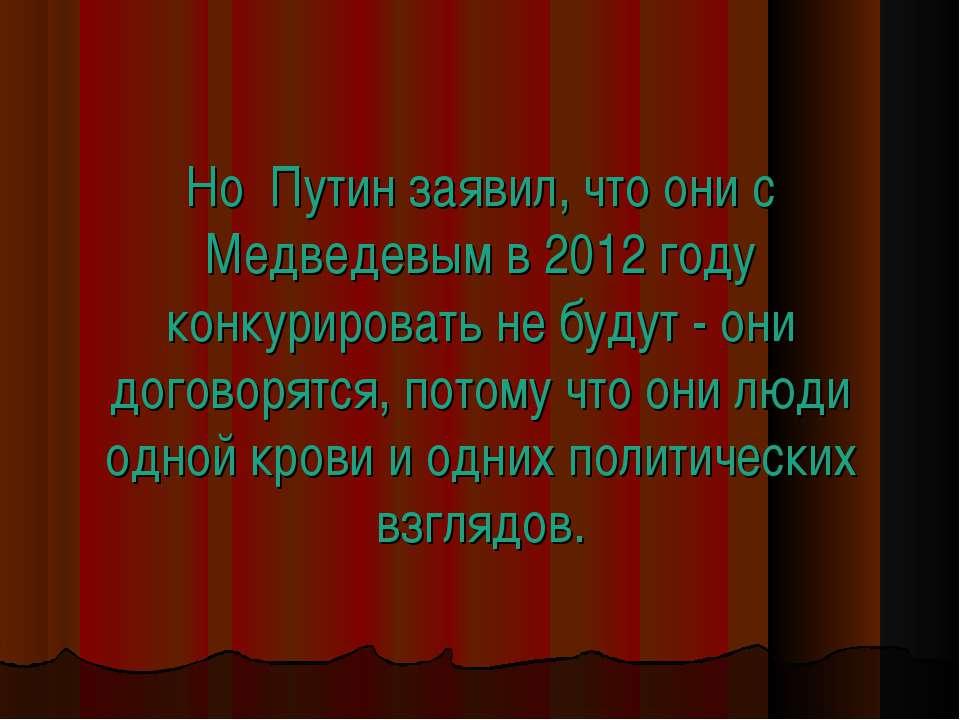Но Путин заявил, что они с Медведевым в 2012 году конкурировать не будут - он...