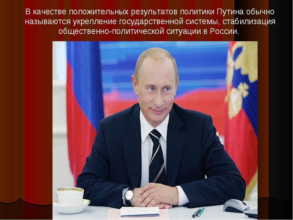 В качестве положительных результатов политики Путина обычно называются укрепл...