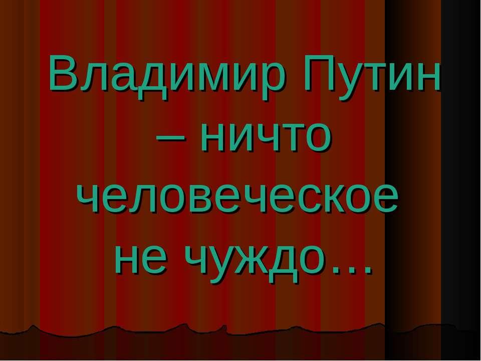 Владимир Путин – ничто человеческое не чуждо…