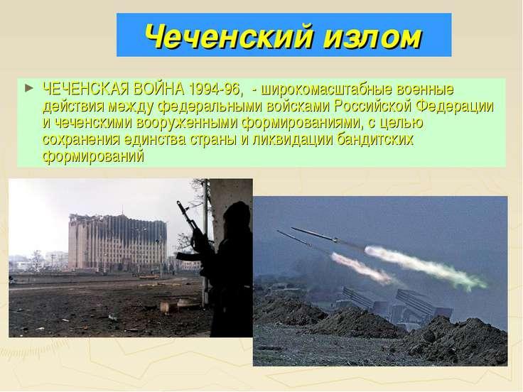 Чеченский излом ЧЕЧЕНСКАЯ ВОЙНА 1994-96, - широкомасштабные военные действия ...