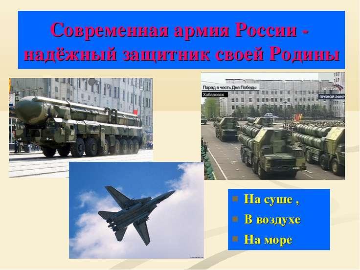 Современная армия России - надёжный защитник своей Родины На суше , В воздухе...