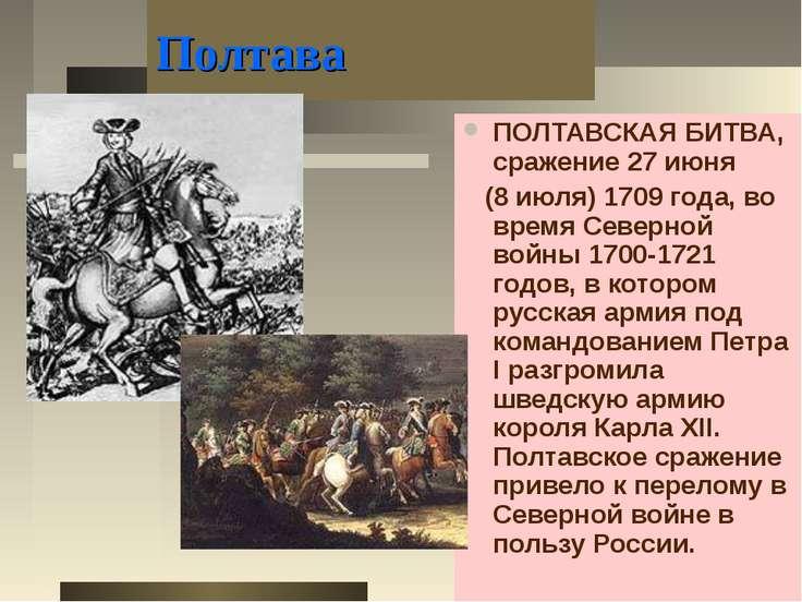 Полтава ПОЛТАВСКАЯ БИТВА, сражение 27 июня (8 июля) 1709 года, во время Север...