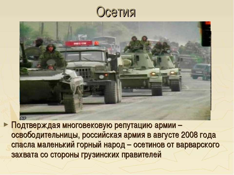 Осетия Подтверждая многовековую репутацию армии – освободительницы, российска...