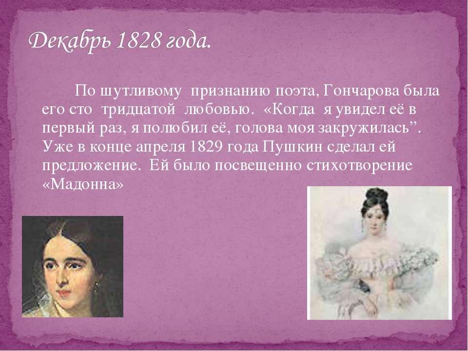 По шутливому признанию поэта, Гончарова была его сто тридцатой любовью. «Когд...