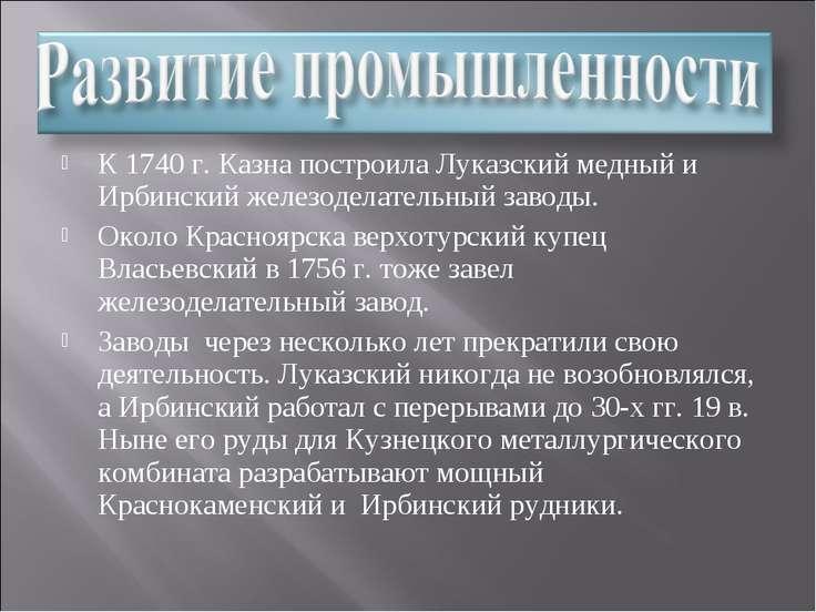 К 1740 г. Казна построила Луказский медный и Ирбинский железоделательный заво...