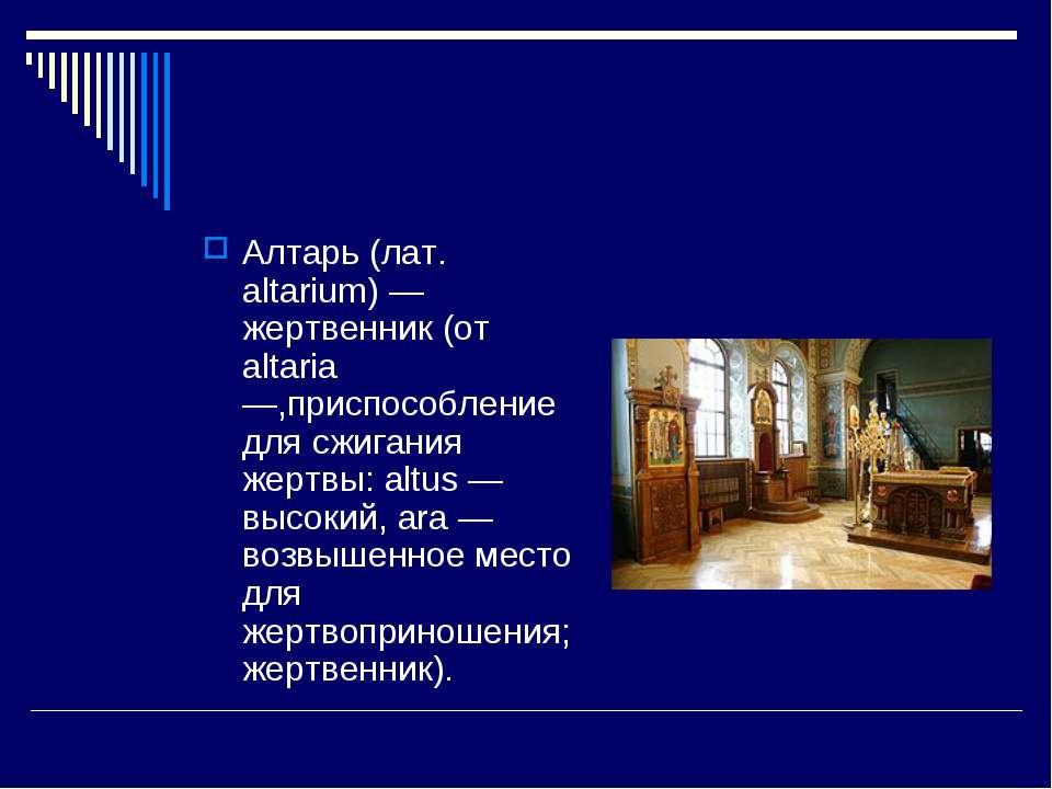 Алтарь (лат. altarium) — жертвенник (от altaria —,приспособление для сжигания...