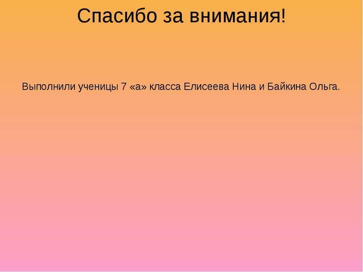 Спасибо за внимания! Выполнили ученицы 7 «а» класса Елисеева Нина и Байкина О...