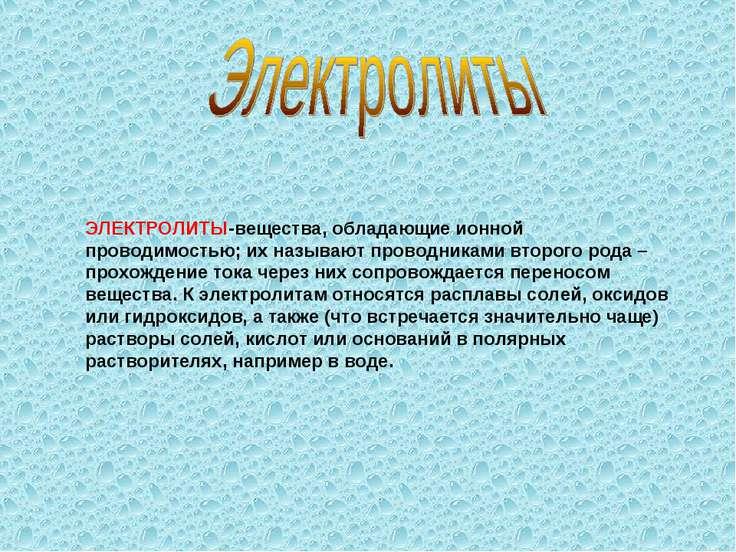 ЭЛЕКТРОЛИТЫ-вещества, обладающие ионной проводимостью; их называют проводника...