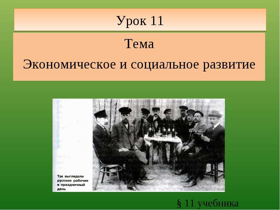 Урок 11 Тема Экономическое и социальное развитие § 11 учебника