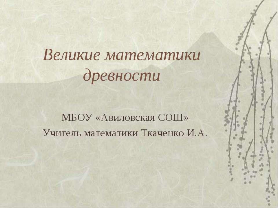 Великие математики древности МБОУ «Авиловская СОШ» Учитель математики Ткаченк...