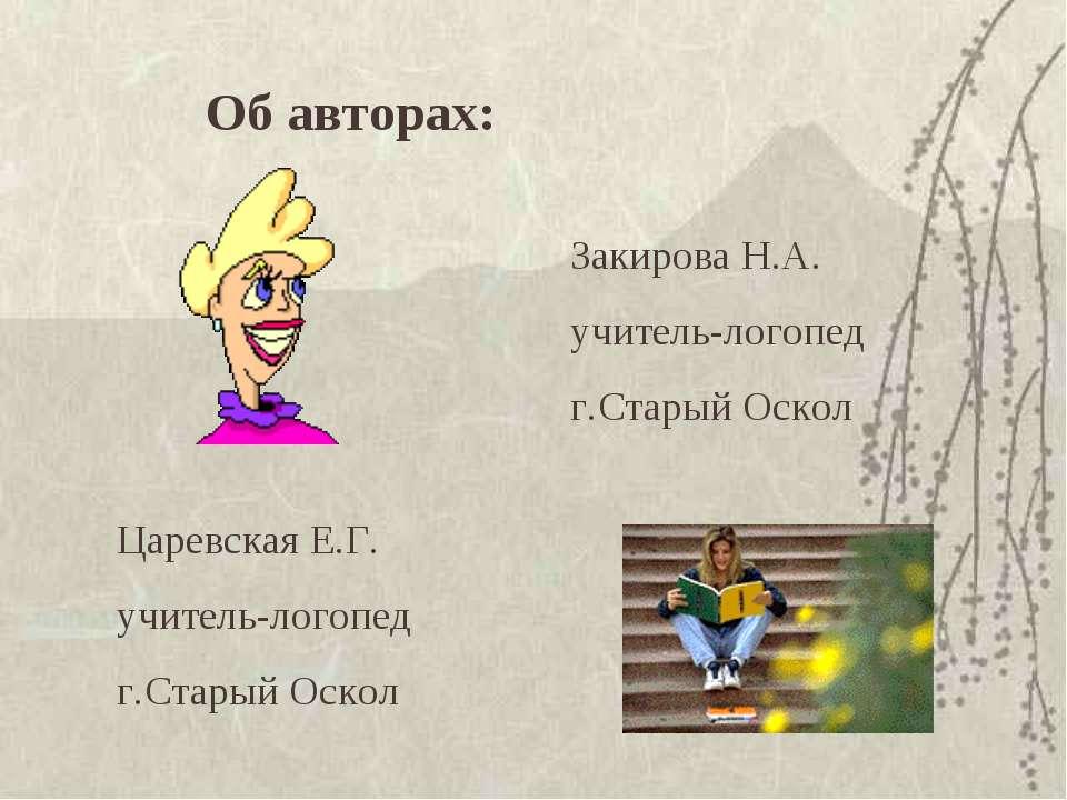 Об авторах: Закирова Н.А. учитель-логопед г.Старый Оскол Царевская Е.Г. учите...