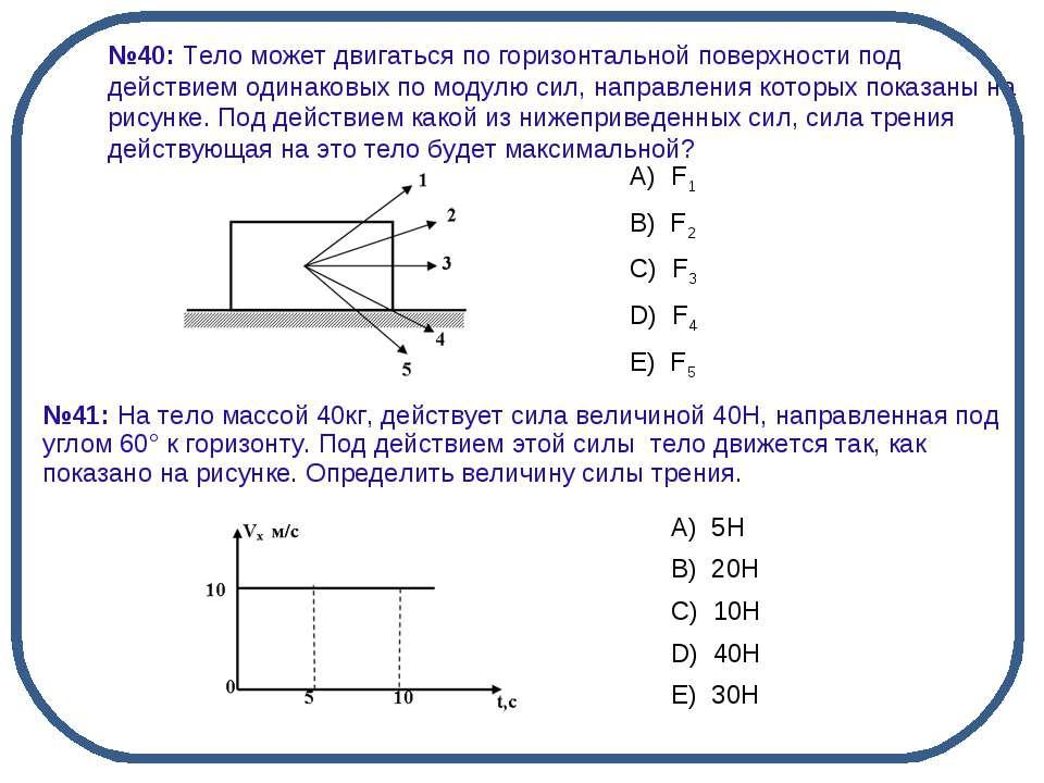 №40: Тело может двигаться по горизонтальной поверхности под действием одинако...