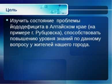 Цель Изучить состояние проблемы йододефицита в Алтайском крае (на примере г. ...