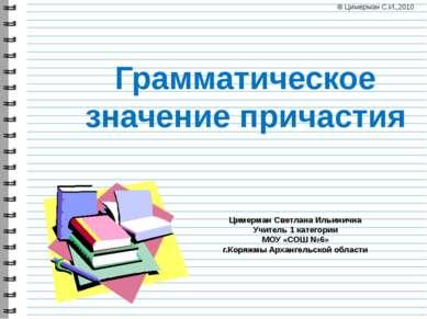 Грамматическое значение причастия Цимерман Светлана Ильинична Учитель 1 катег...
