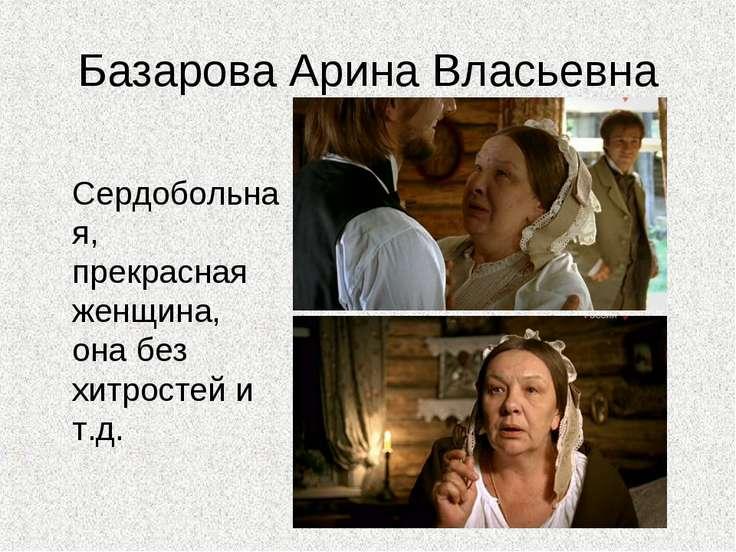 Базарова Арина Власьевна Сердобольная, прекрасная женщина, она без хитростей ...