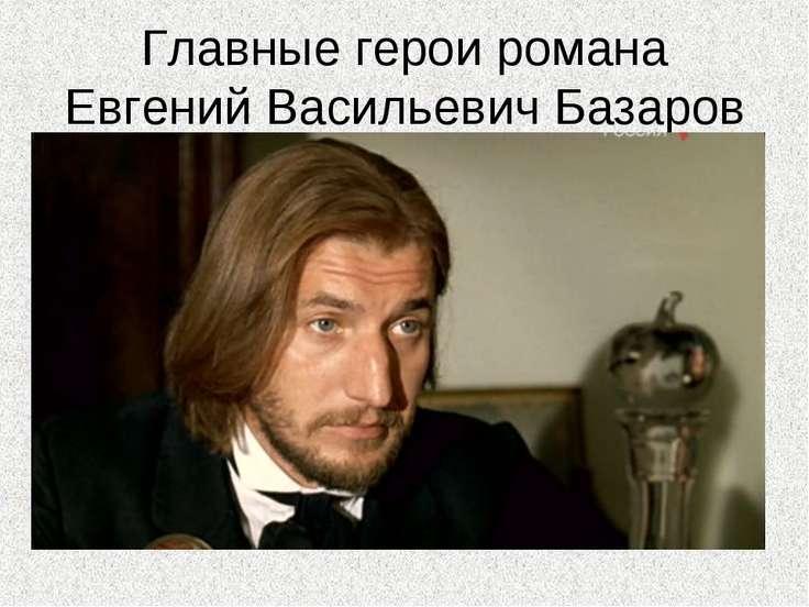 Главные герои романа Евгений Васильевич Базаров