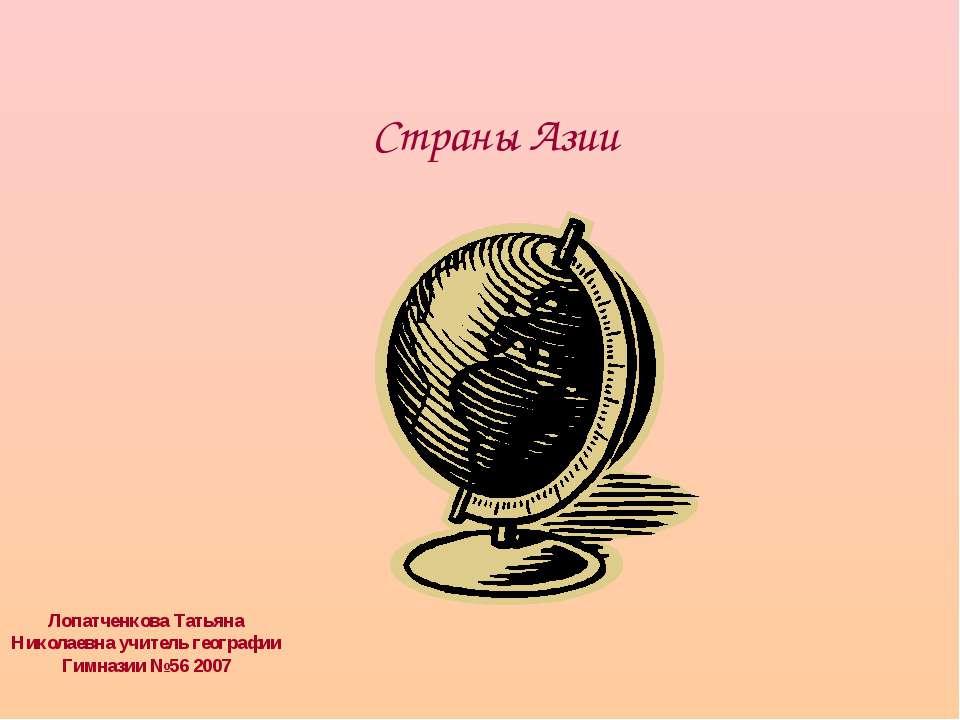 Страны Азии Лопатченкова Татьяна Николаевна учитель географии Гимназии №56 2007