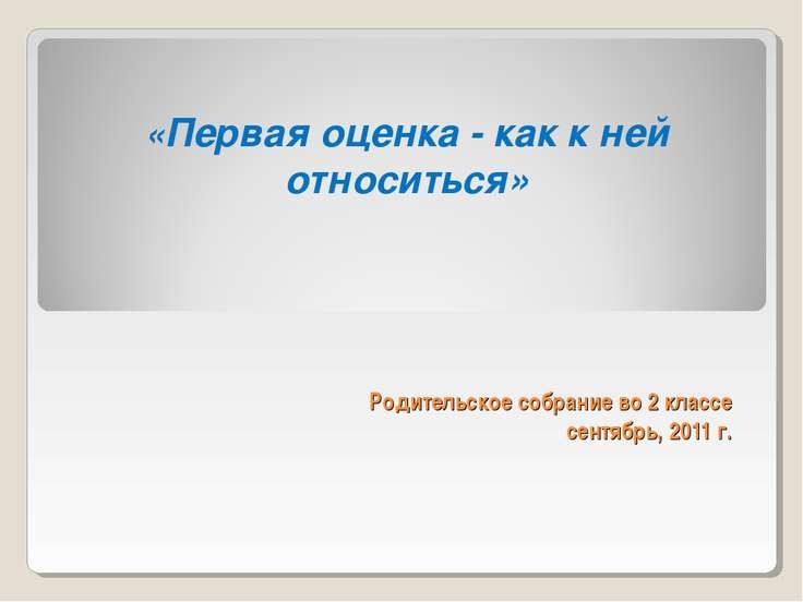 Родительское собрание во 2 классе сентябрь, 2011 г. «Первая оценка - как к не...