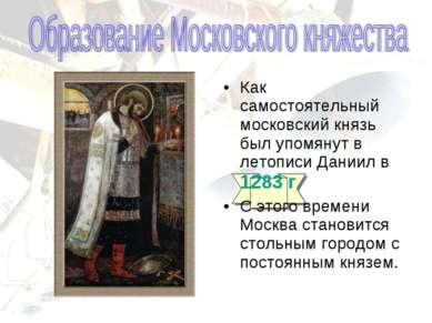 Как самостоятельный московский князь был упомянут в летописи Даниил в 1283 г....