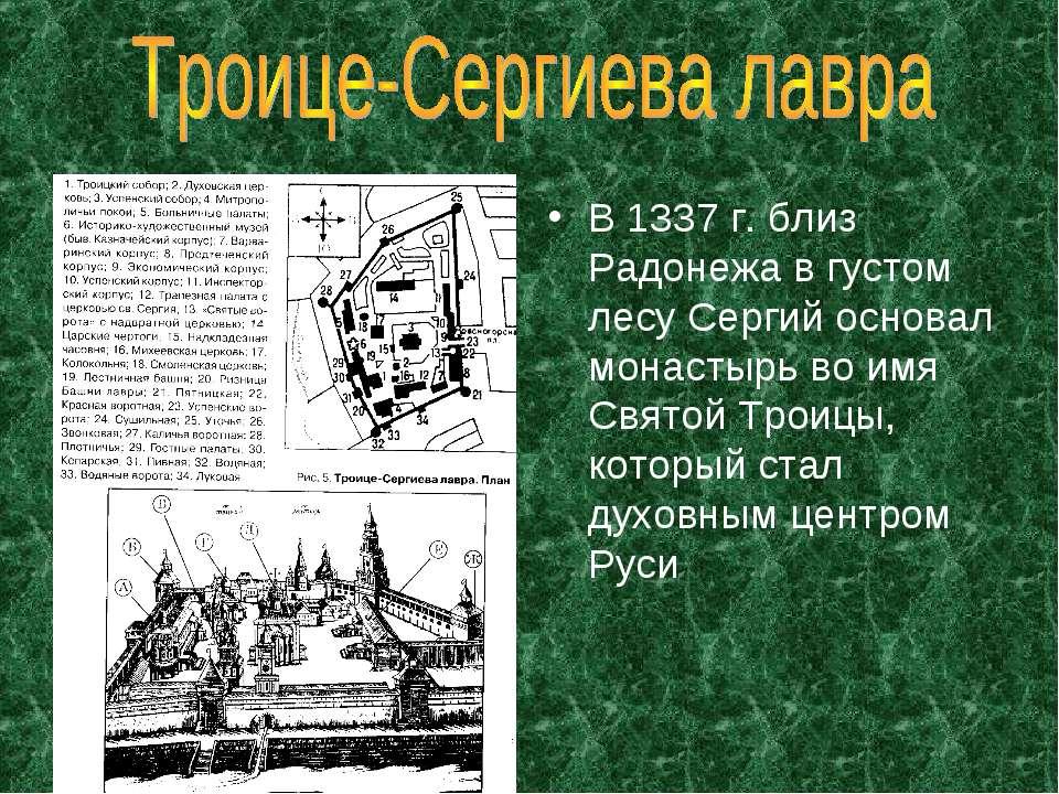 В 1337 г. близ Радонежа в густом лесу Сергий основал монастырь во имя Святой ...