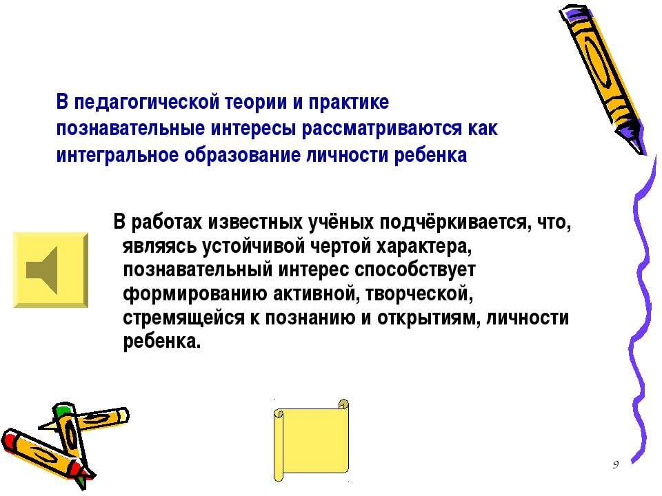 * В педагогической теории и практике познавательные интересы рассматриваются ...