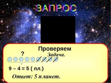 Проверяем Задача. ? 9 – 4 = 5 ( пл.) Ответ: 5 планет.
