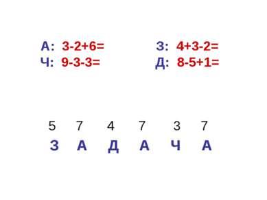 А: 3-2+6= З: 4+3-2= Ч: 9-3-3= Д: 8-5+1=