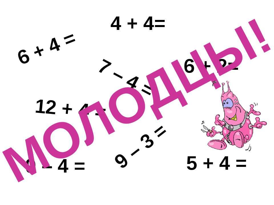 6 + 4 = 4 + 4= 7 – 4 = 5 + 4 = 9 – 3 = 12 + 4 = 6 + 2= 9 – 4 = МОЛОДЦЫ!