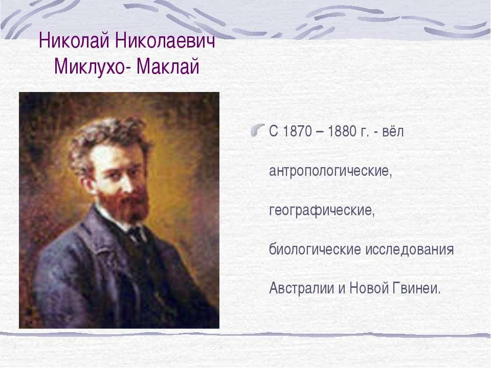 Николай Николаевич Миклухо- Маклай С 1870 – 1880 г. - вёл антропологические, ...