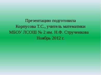 Презентацию подготовила Корпусова Т.С., учитель математики МБОУ ЛСОШ № 2 им. ...