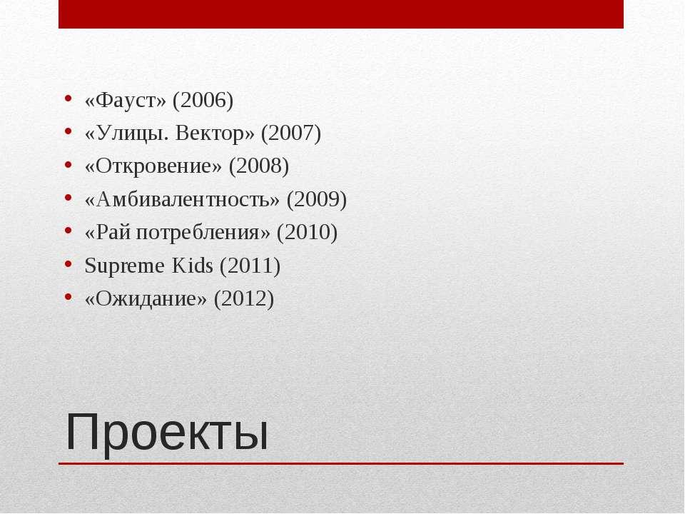 Проекты «Фауст» (2006) «Улицы. Вектор» (2007) «Откровение» (2008) «Амбивалент...