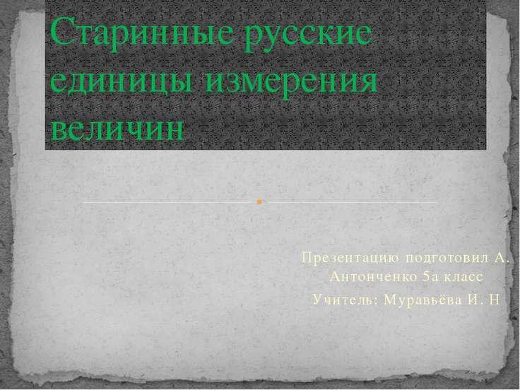 Презентацию подготовил А. Антонченко 5а класс Учитель: Муравьёва И. Н Старинн...
