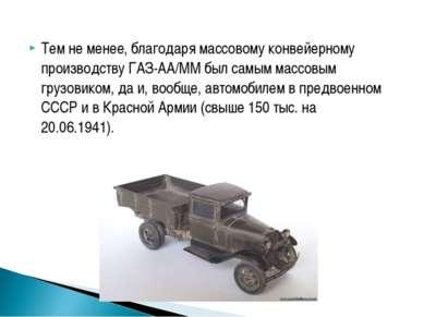 Тем не менее, благодаря массовому конвейерному производству ГАЗ-АА/ММ был сам...