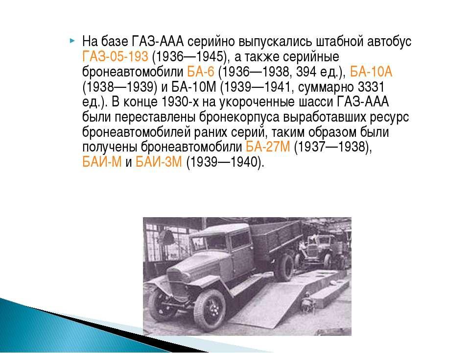 На базе ГАЗ-ААА серийно выпускались штабной автобус ГАЗ-05-193 (1936—1945), а...