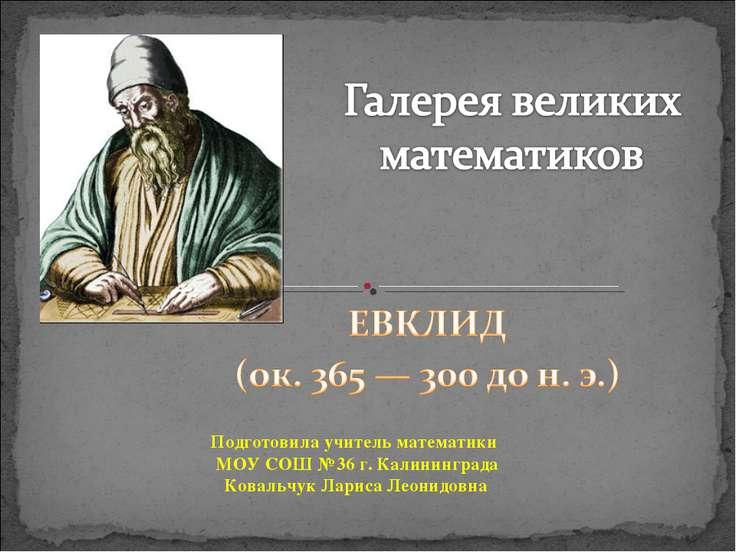 Подготовила учитель математики МОУ СОШ №36 г. Калининграда Ковальчук Лариса Л...