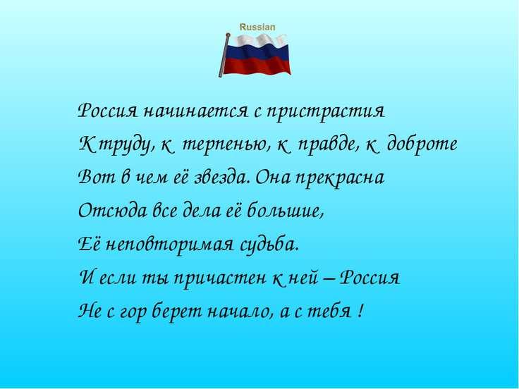 Россия начинается с пристрастия К труду, к терпенью, к правде, к доброте Вот ...