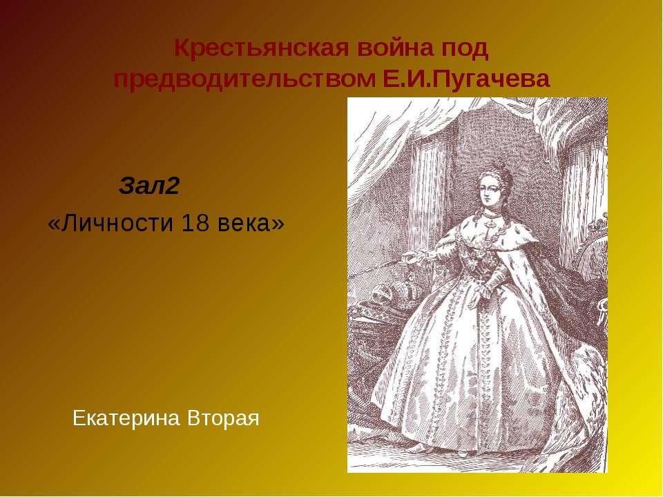 Крестьянская война под предводительством Е.И.Пугачева Зал2 «Личности 18 века»...