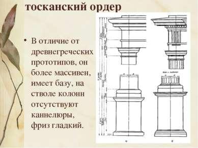 тосканский ордер В отличие от древнегреческих прототипов, он более массивен, ...