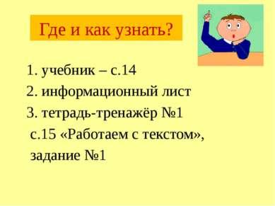 Где и как узнать? 1. учебник – с.14 2. информационный лист 3. тетрадь-тренажё...