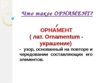 Что такое ОРНАМЕНТ? - узор, основанный на повторе и чередовании составляющих ...