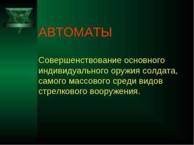 АВТОМАТЫ Совершенствование основного индивидуального оружия солдата, самого м...