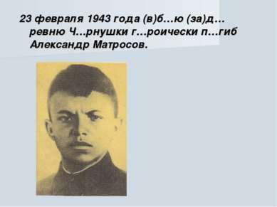 23 февраля 1943 года (в)б…ю (за)д…ревню Ч…рнушки г…роически п…гиб Александр М...